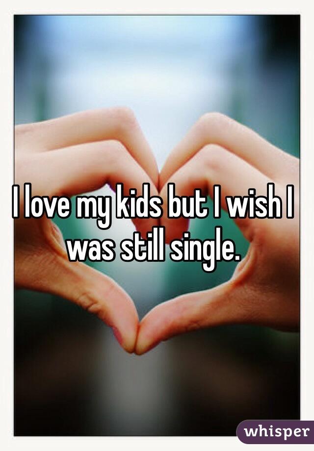 I love my kids but I wish I was still single.