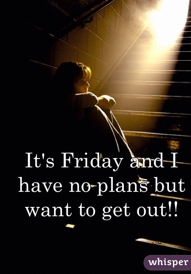 It's Friday and I have no plans but want to get out!!
