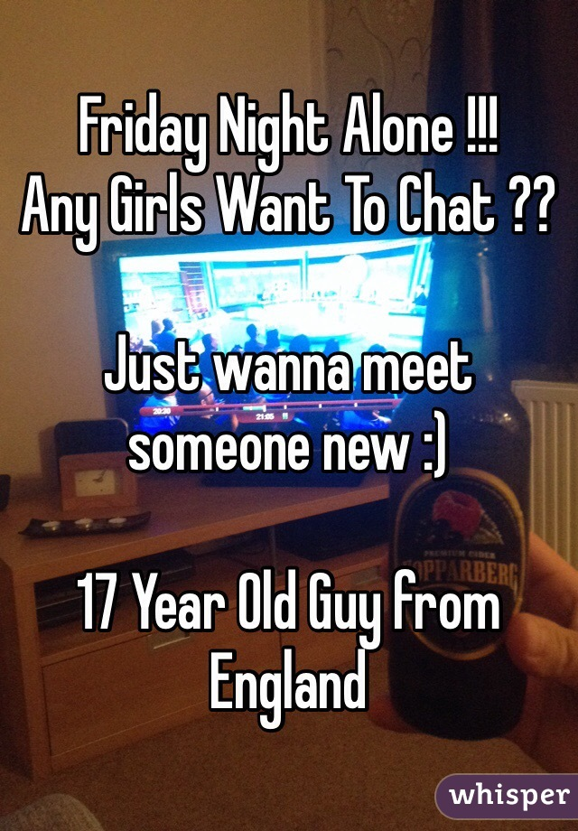 Friday Night Alone !!! Any Girls Want To Chat ??  Just wanna meet someone new :)   17 Year Old Guy from England