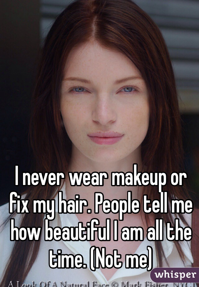 I never wear makeup or fix my hair. People tell me how beautiful I am all the time. (Not me)