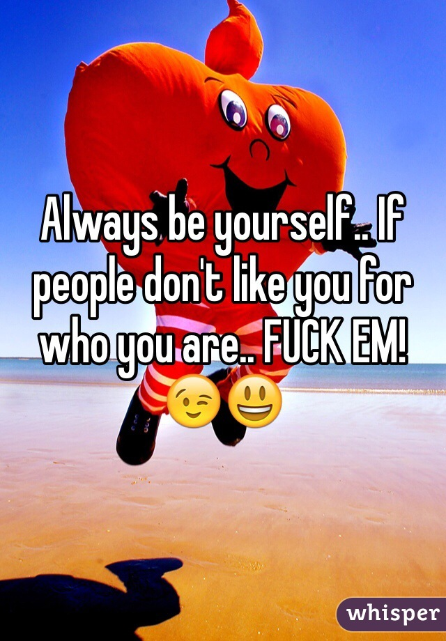 Always be yourself.. If people don't like you for who you are.. FUCK EM! 😉😃