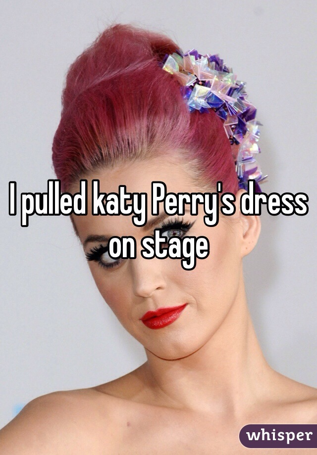 I pulled katy Perry's dress on stage