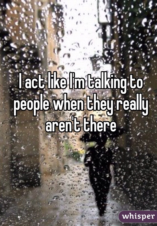 I act like I'm talking to people when they really aren't there