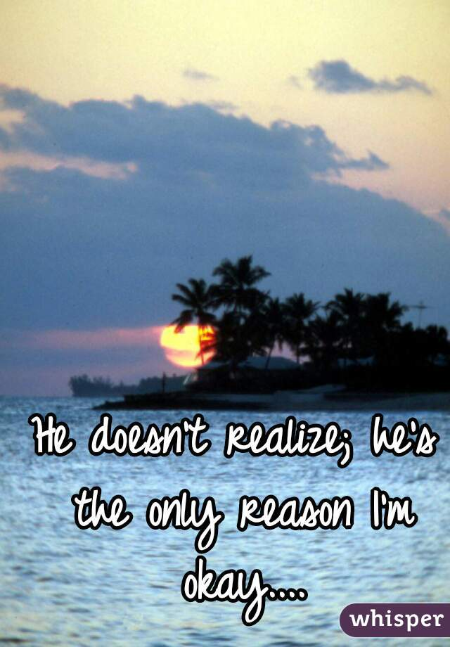 He doesn't realize; he's the only reason I'm okay....
