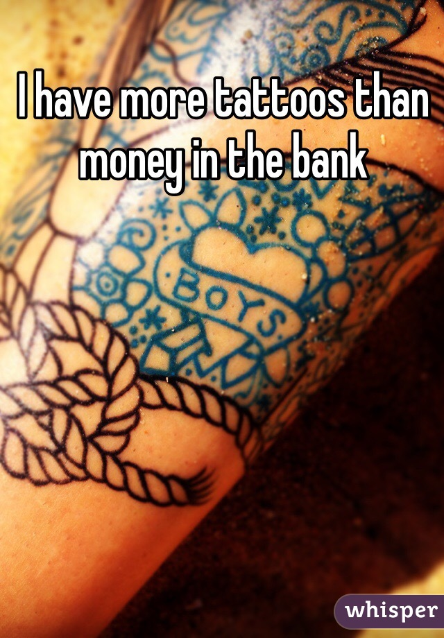 I have more tattoos than money in the bank