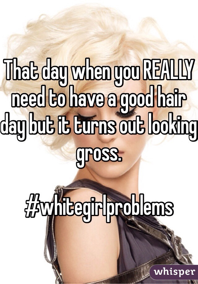 That day when you REALLY need to have a good hair day but it turns out looking gross.   #whitegirlproblems