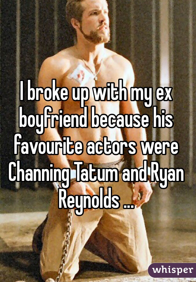 I broke up with my ex boyfriend because his favourite actors were Channing Tatum and Ryan Reynolds ...