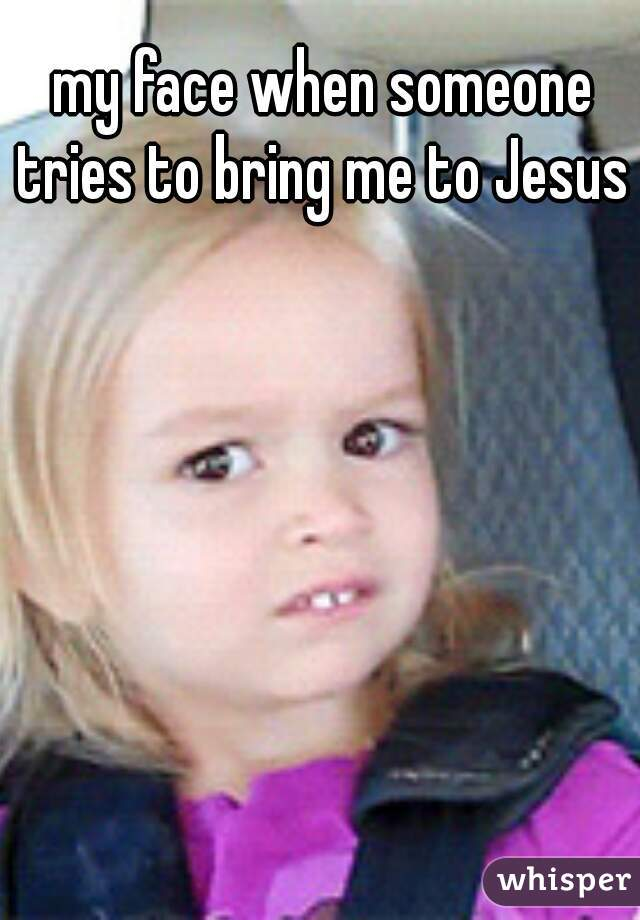my face when someone tries to bring me to Jesus