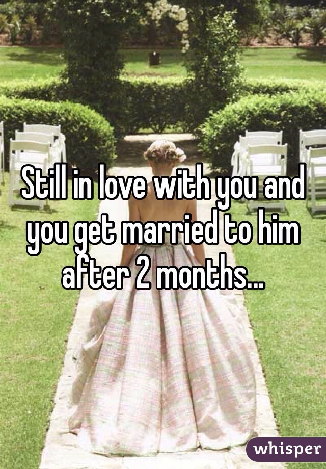 Still in love with you and you get married to him after 2 months...