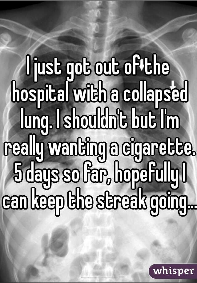 I just got out of the hospital with a collapsed lung. I shouldn't but I'm really wanting a cigarette. 5 days so far, hopefully I can keep the streak going...
