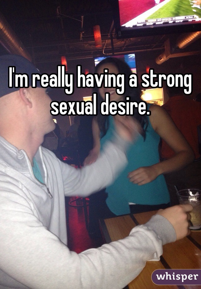 I'm really having a strong sexual desire.