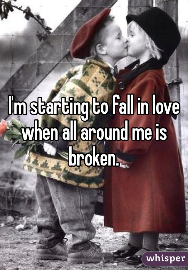 I'm starting to fall in love when all around me is broken.