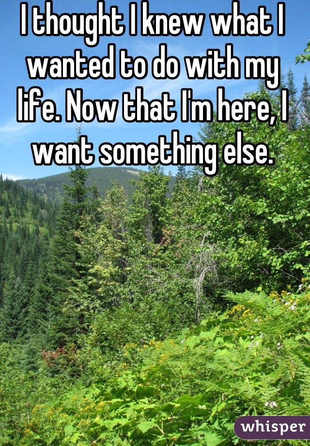 I thought I knew what I wanted to do with my life. Now that I'm here, I want something else.