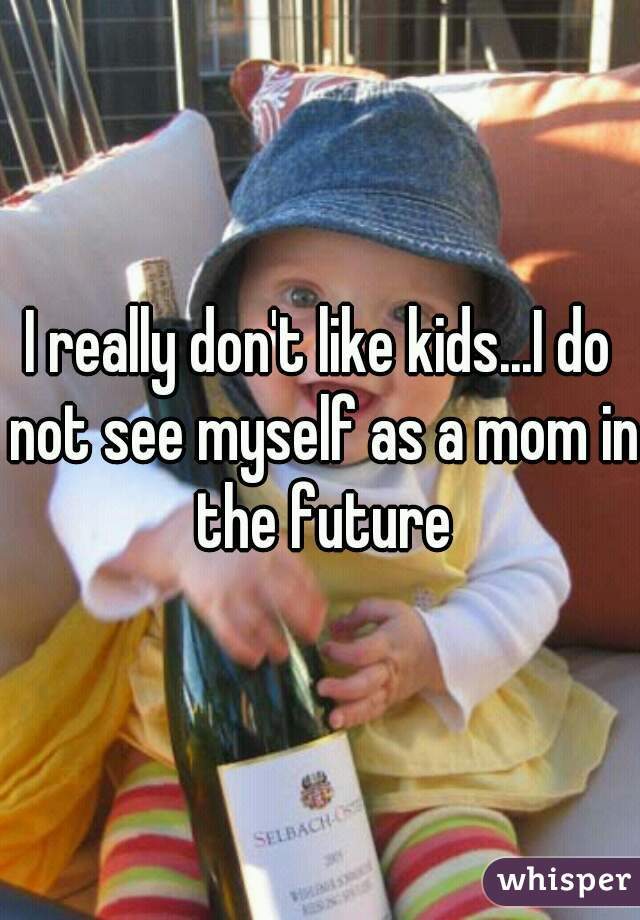 I really don't like kids...I do not see myself as a mom in the future