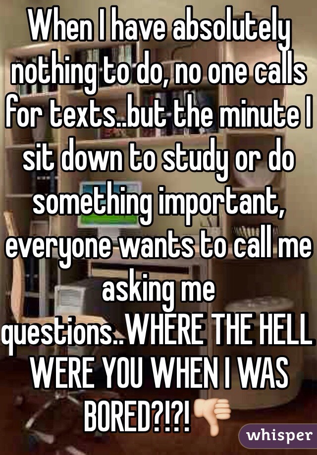 When I have absolutely nothing to do, no one calls for texts..but the minute I sit down to study or do something important, everyone wants to call me asking me questions..WHERE THE HELL WERE YOU WHEN I WAS BORED?!?!👎