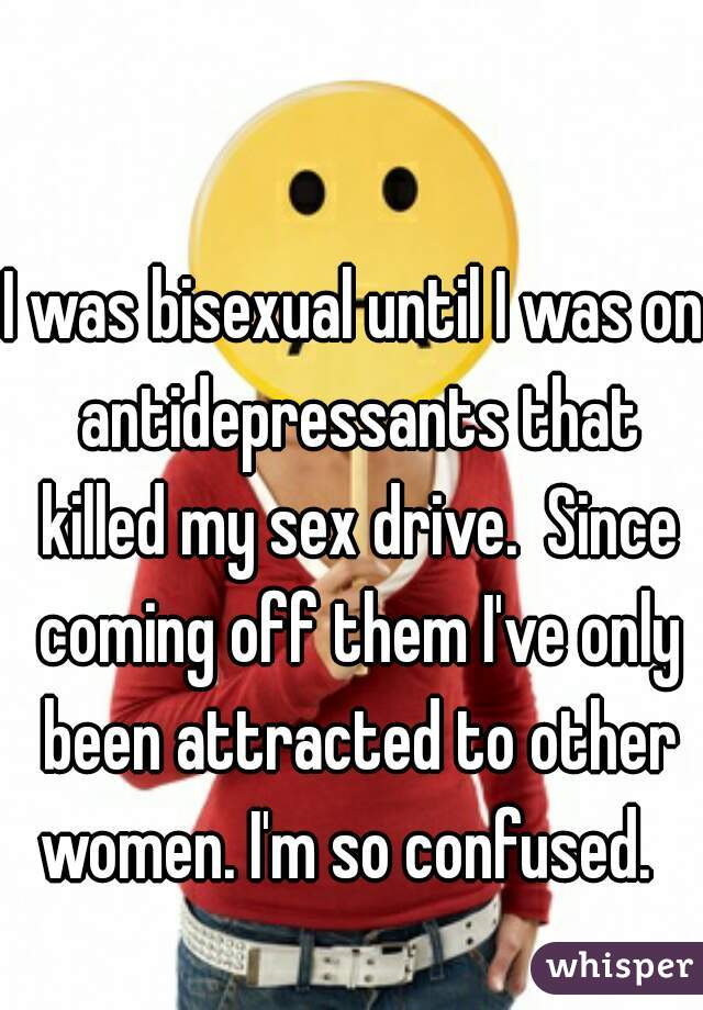 I was bisexual until I was on antidepressants that killed my sex drive.  Since coming off them I've only been attracted to other women. I'm so confused.