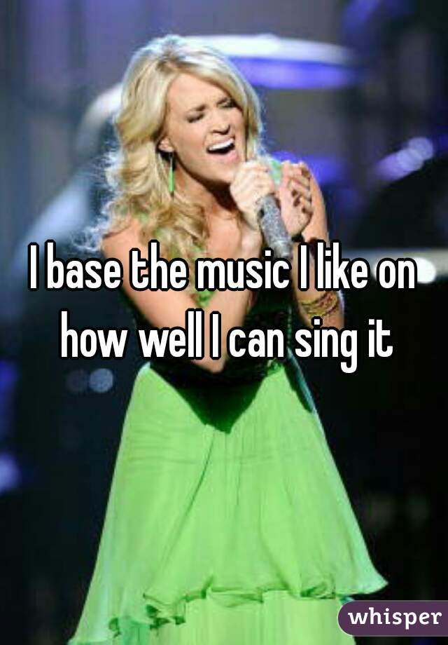 I base the music I like on how well I can sing it