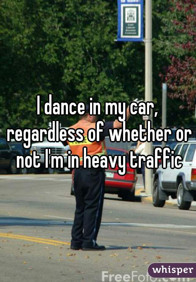 I dance in my car, regardless of whether or not I'm in heavy traffic