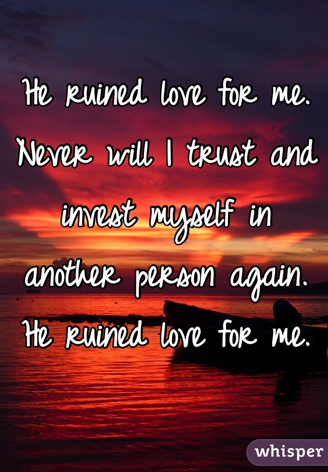 He ruined love for me. Never will I trust and invest myself in another person again. He ruined love for me.