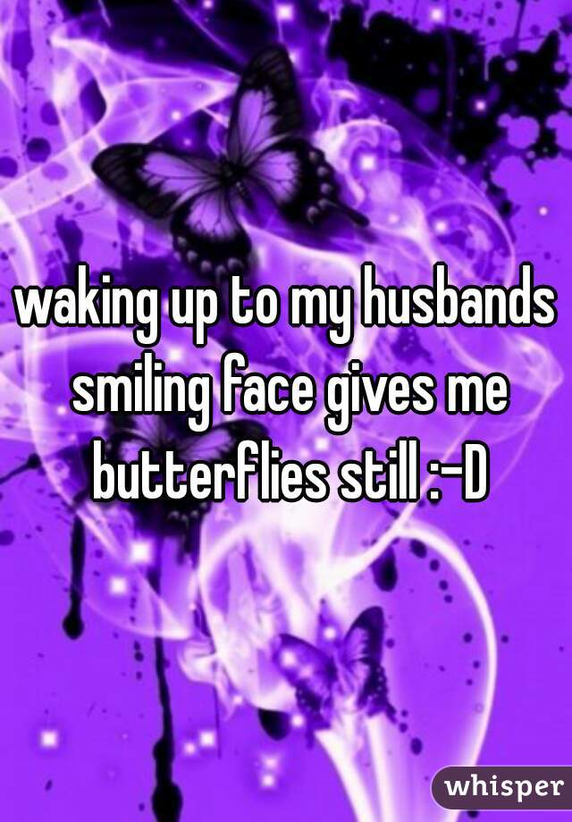 waking up to my husbands smiling face gives me butterflies still :-D