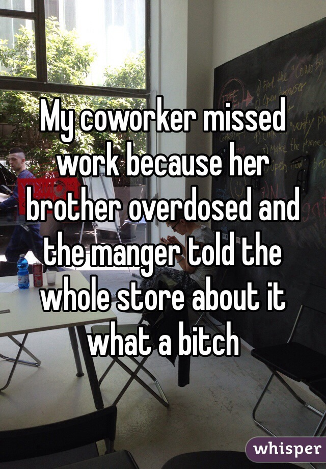 My coworker missed work because her brother overdosed and the manger told the whole store about it what a bitch