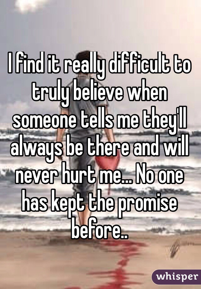 I find it really difficult to truly believe when someone tells me they'll always be there and will never hurt me... No one has kept the promise before..