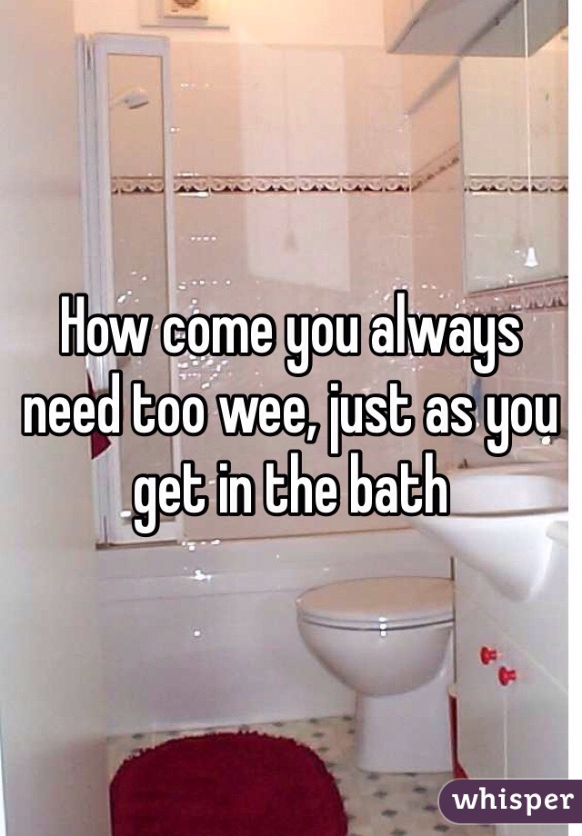 How come you always need too wee, just as you get in the bath