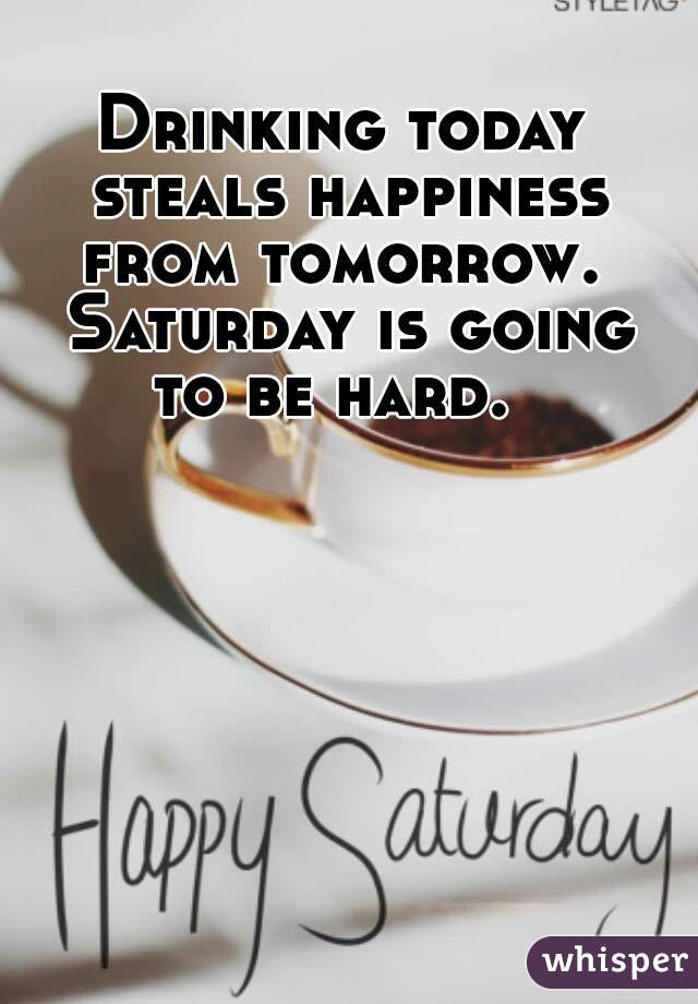 Drinking today steals happiness from tomorrow.  Saturday is going to be hard.