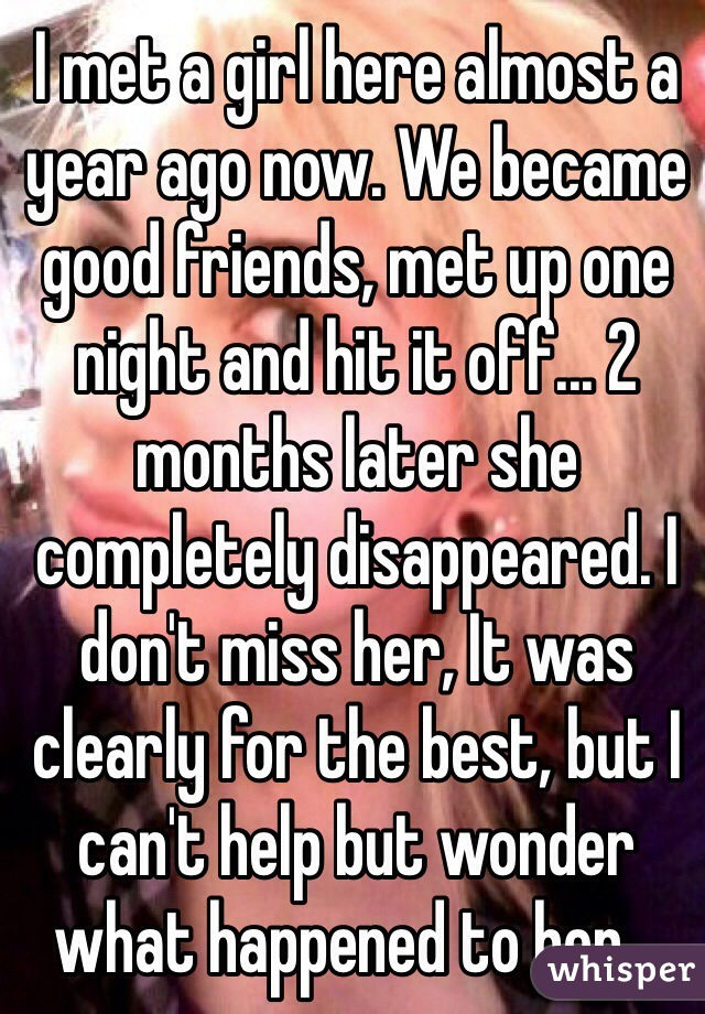 I met a girl here almost a year ago now. We became good friends, met up one night and hit it off... 2 months later she completely disappeared. I don't miss her, It was clearly for the best, but I can't help but wonder what happened to her...