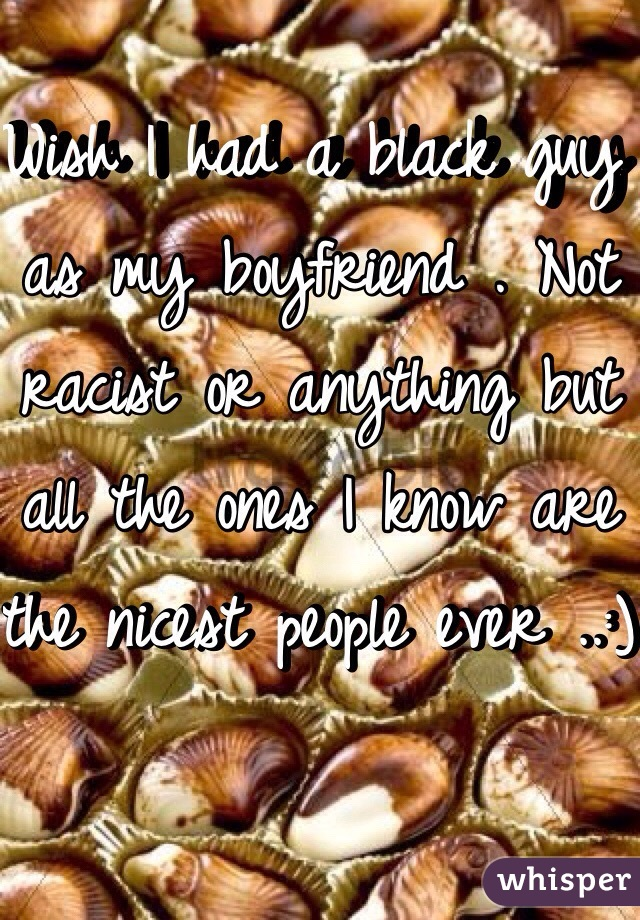 Wish I had a black guy as my boyfriend . Not racist or anything but all the ones I know are the nicest people ever ..:)