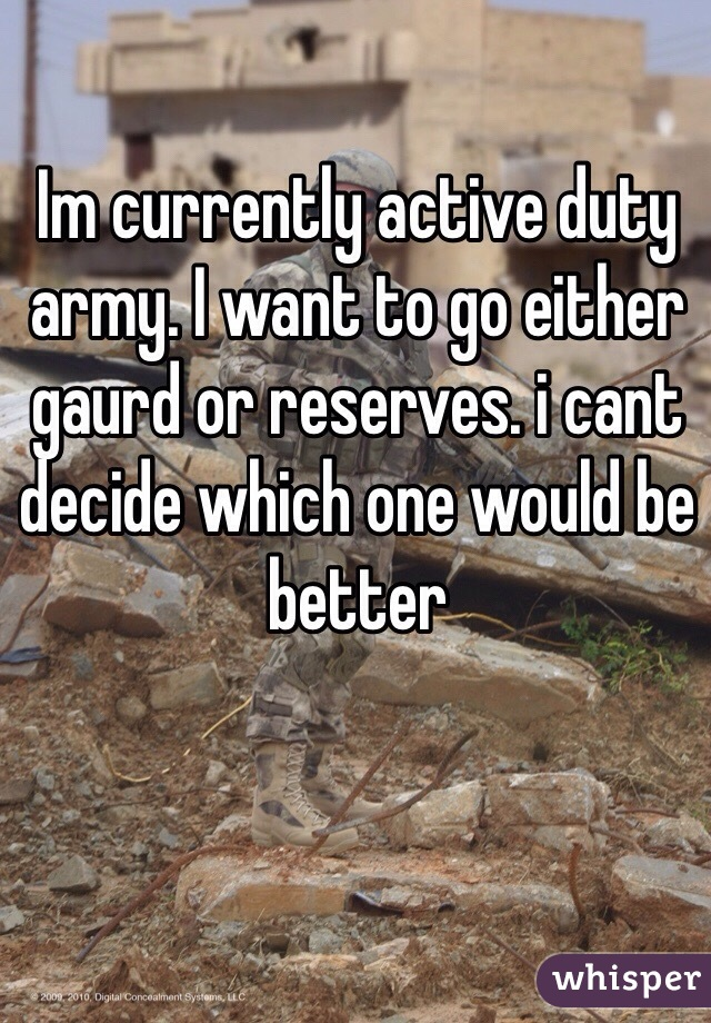 Im currently active duty army. I want to go either gaurd or reserves. i cant decide which one would be better