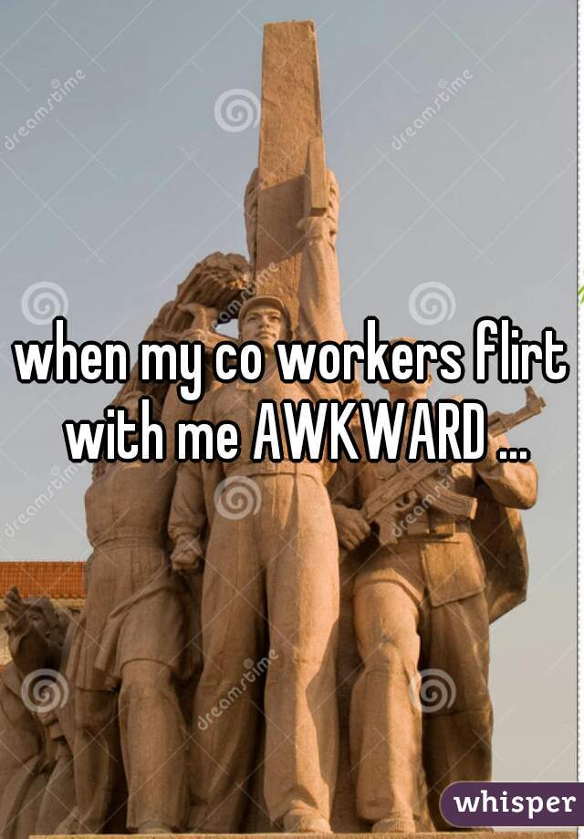 when my co workers flirt with me AWKWARD ...