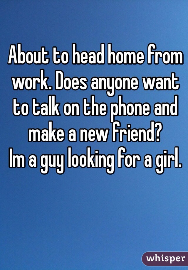 About to head home from work. Does anyone want to talk on the phone and make a new friend? Im a guy looking for a girl.