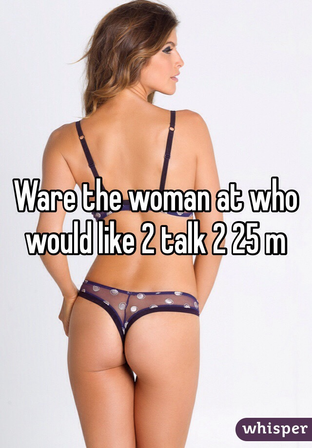Ware the woman at who would like 2 talk 2 25 m