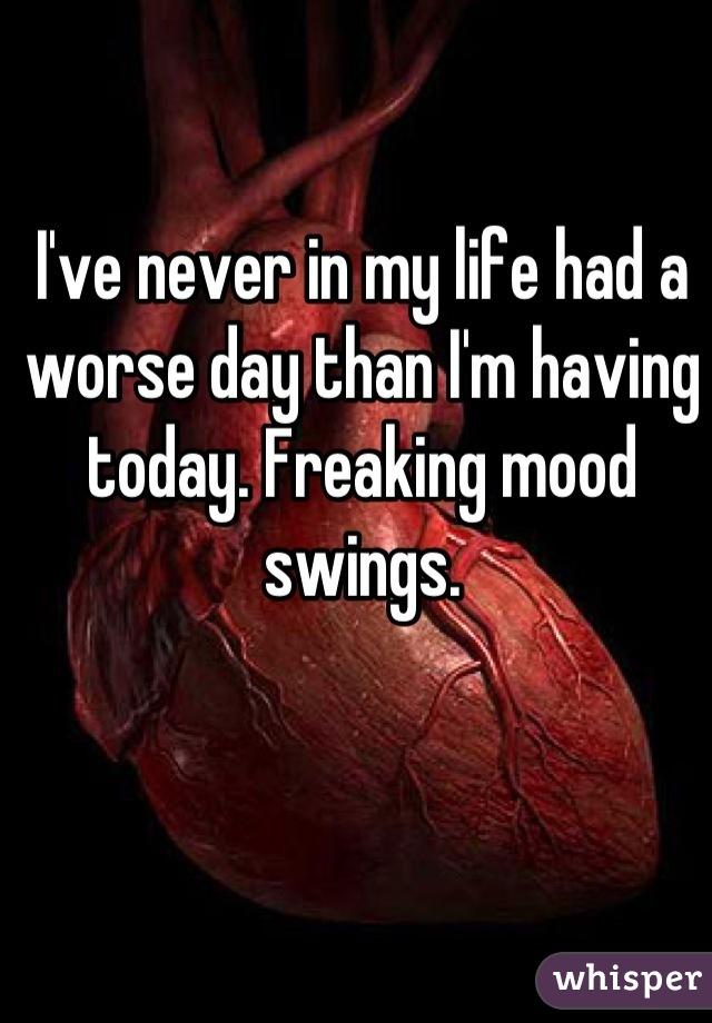I've never in my life had a worse day than I'm having today. Freaking mood swings.