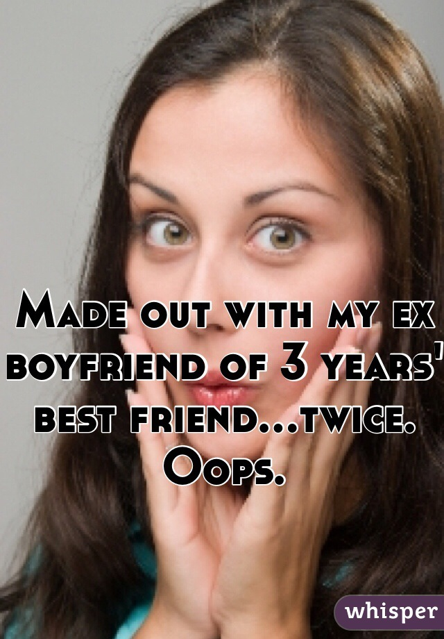 Made out with my ex boyfriend of 3 years' best friend...twice. Oops.