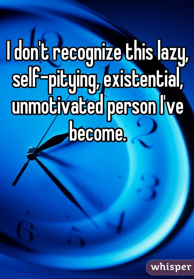 I don't recognize this lazy, self-pitying, existential, unmotivated person I've become.
