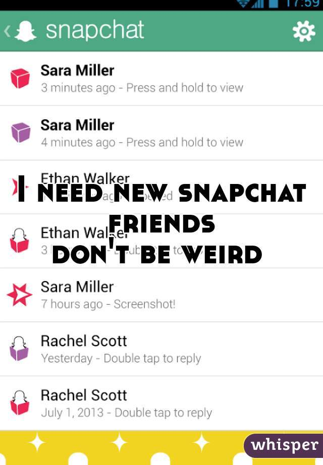 I need new snapchat friends  don't be weird