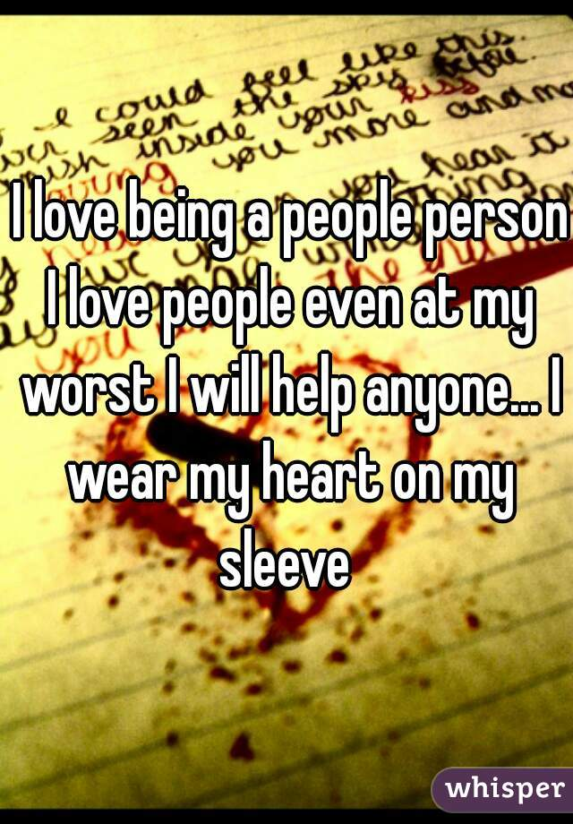 I love being a people person I love people even at my worst I will help anyone... I wear my heart on my sleeve
