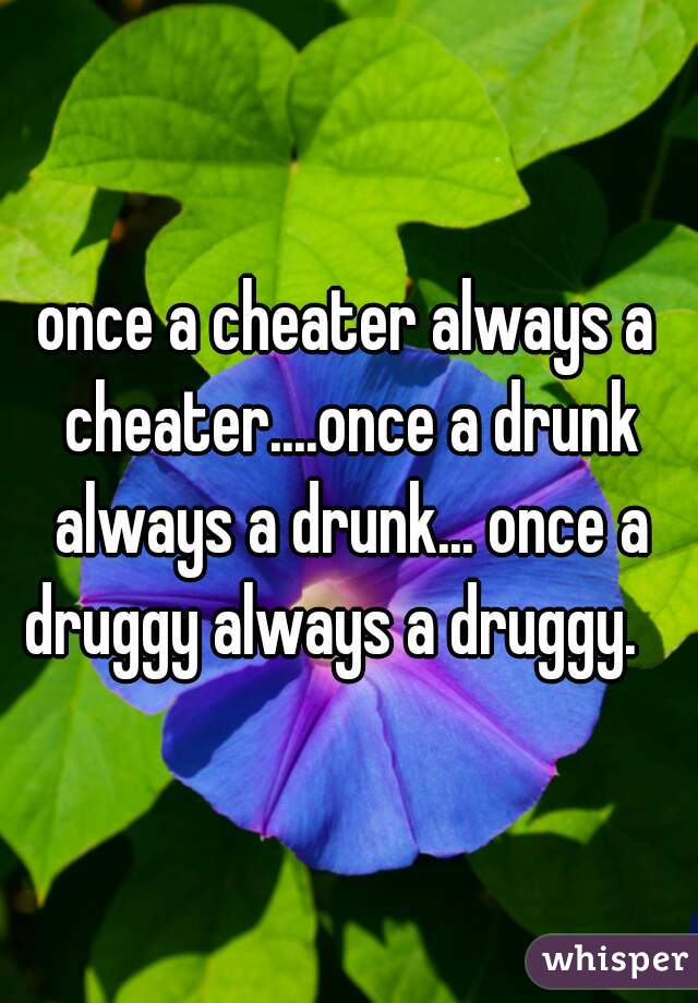 once a cheater always a cheater....once a drunk always a drunk... once a druggy always a druggy.
