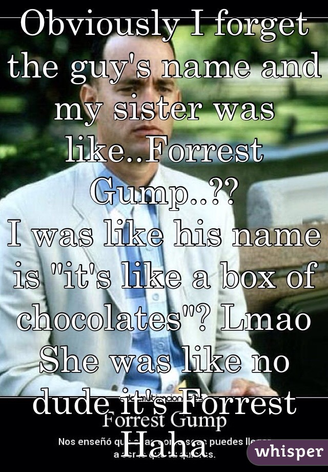 "Last night I was at the bar with my sister  And these two dudes introduced themselves  Obviously I forget the guy's name and my sister was like..Forrest Gump..?? I was like his name is ""it's like a box of chocolates""? Lmao  She was like no dude it's Forrest  Haha"