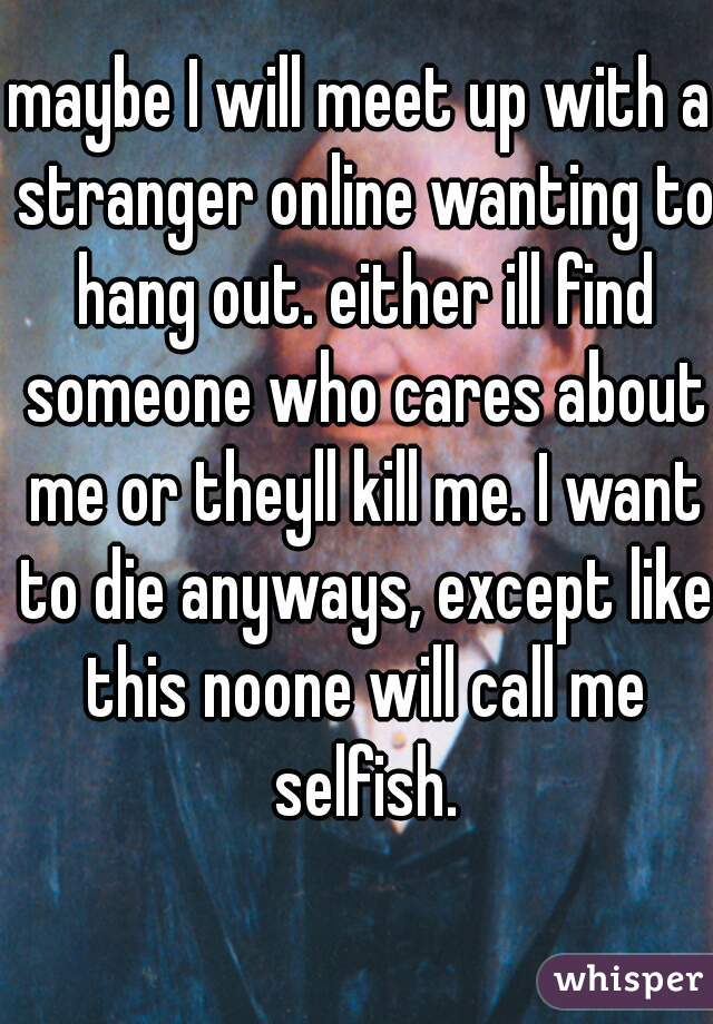 maybe I will meet up with a stranger online wanting to hang out. either ill find someone who cares about me or theyll kill me. I want to die anyways, except like this noone will call me selfish.