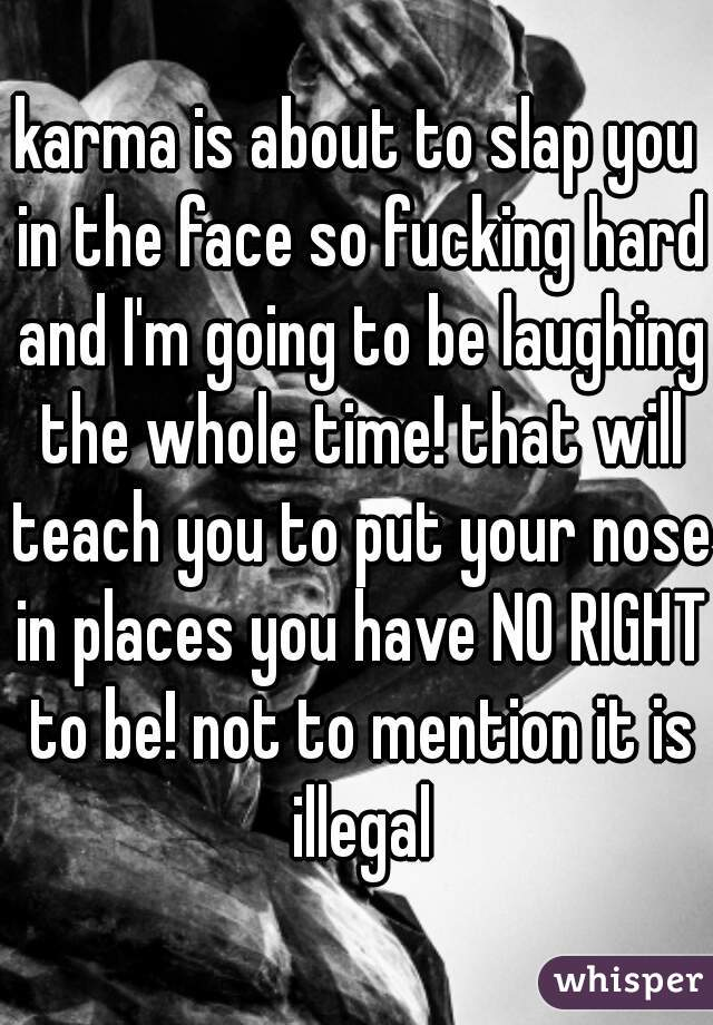 karma is about to slap you in the face so fucking hard and I'm going to be laughing the whole time! that will teach you to put your nose in places you have NO RIGHT to be! not to mention it is illegal