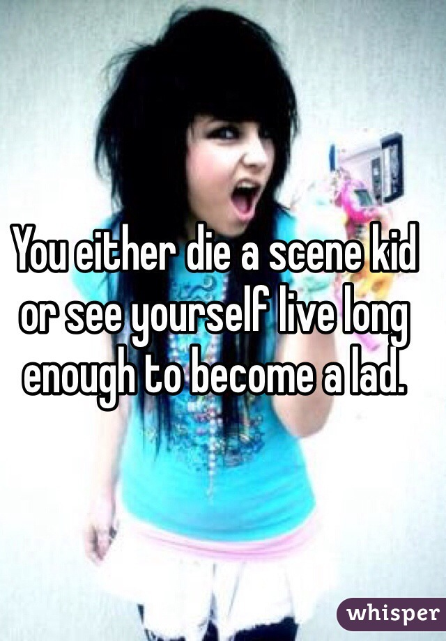 You either die a scene kid or see yourself live long enough to become a lad.