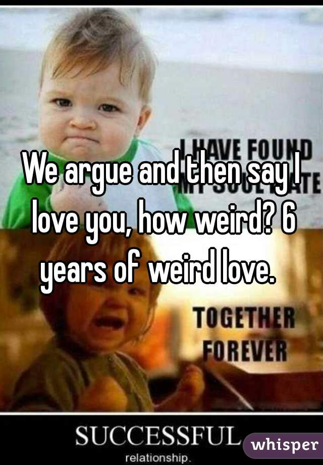 We argue and then say I love you, how weird? 6 years of weird love.