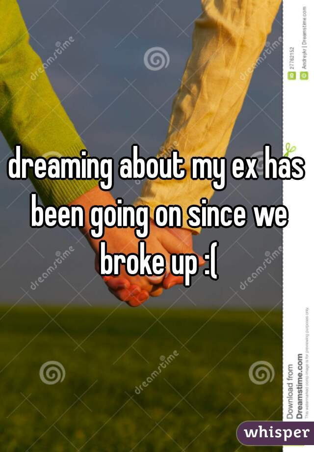 dreaming about my ex has been going on since we broke up :(