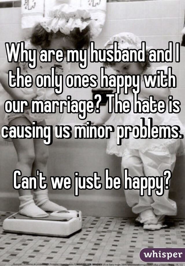 Why are my husband and I the only ones happy with our marriage? The hate is causing us minor problems.   Can't we just be happy?