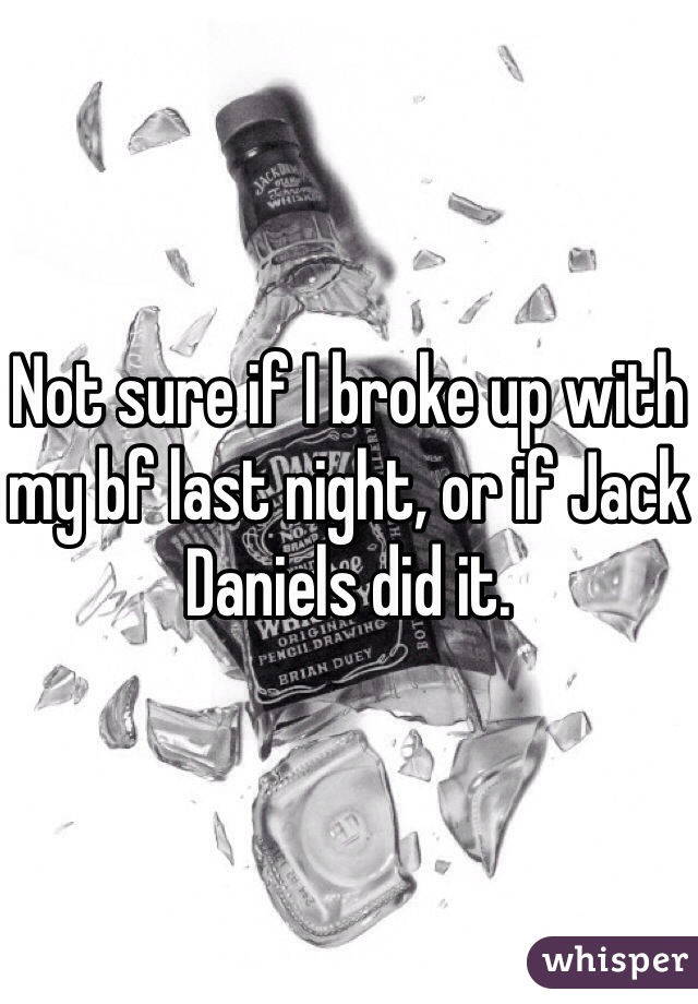 Not sure if I broke up with my bf last night, or if Jack Daniels did it.