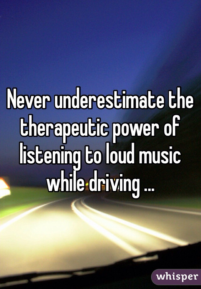 Never underestimate the therapeutic power of listening to loud music while driving ...