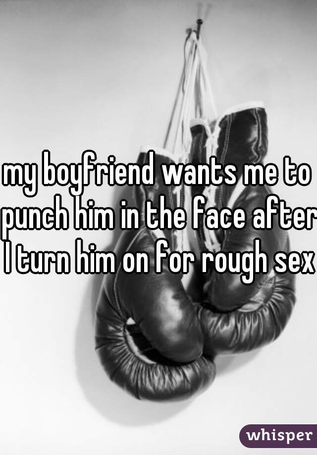 my boyfriend wants me to punch him in the face after I turn him on for rough sex
